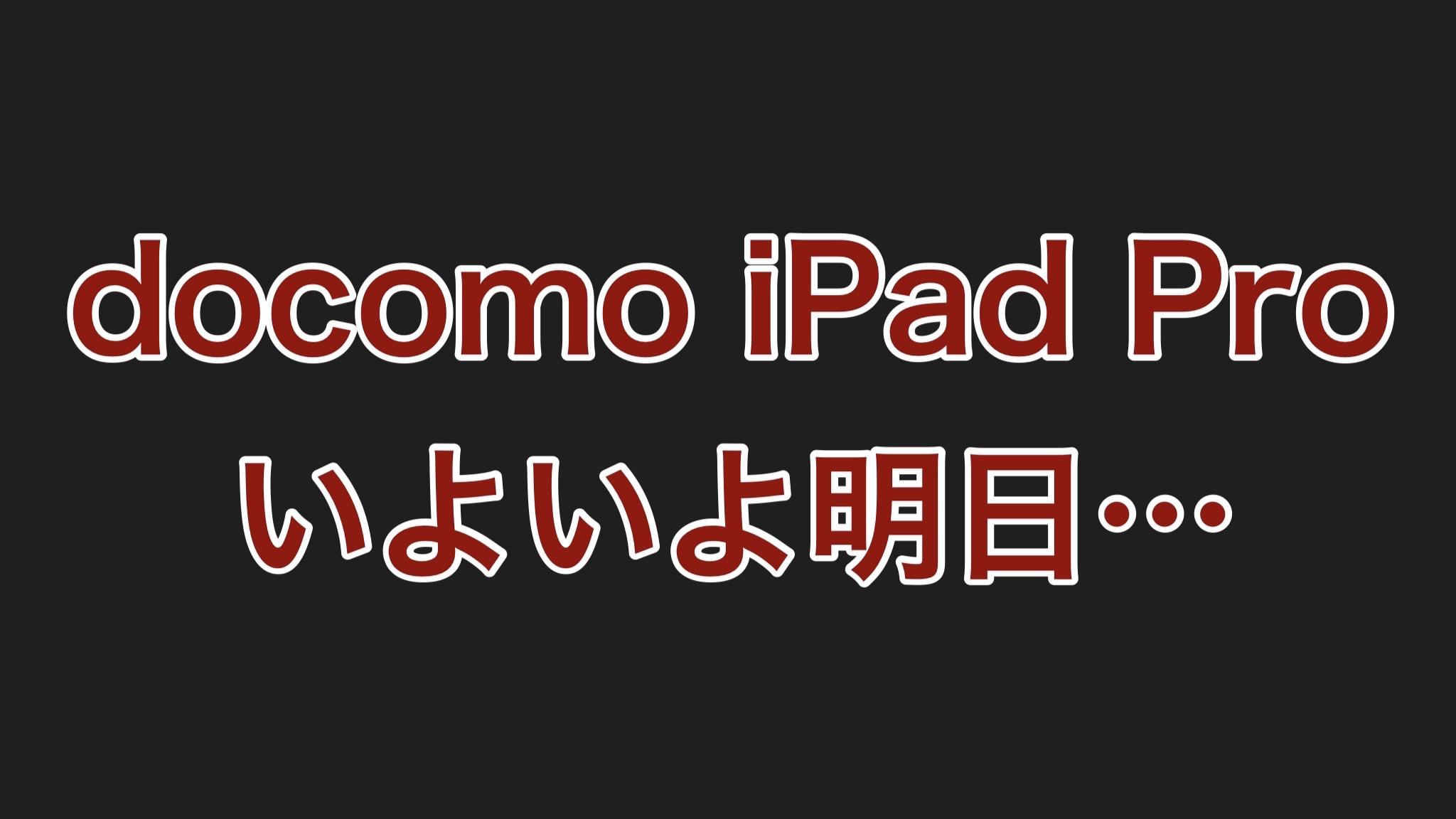 【終報】docomoで予約したiPad Pro、いよいよ明日受け取りに行きます!