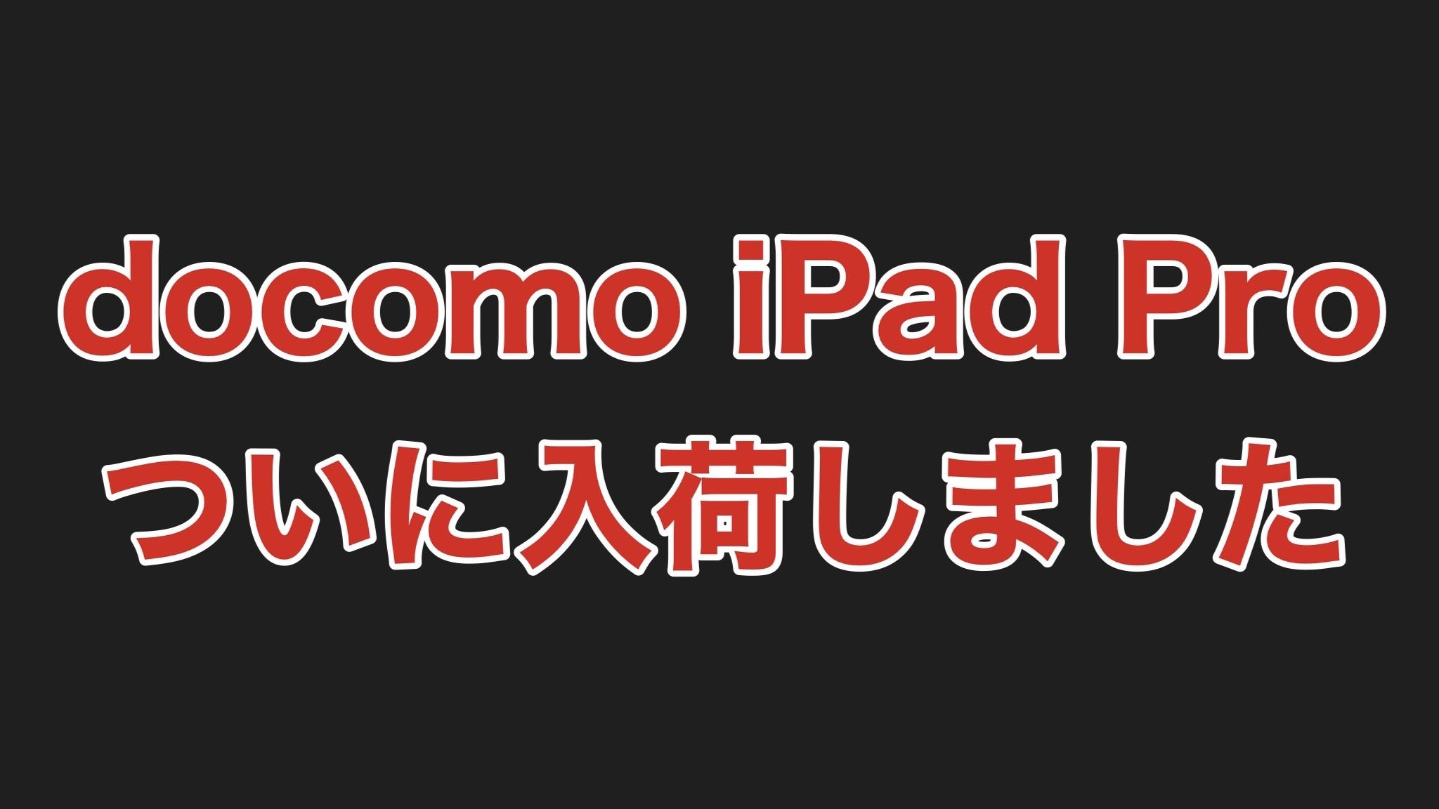 【速報】docomoで予約していたiPad Proがついに入荷しました!